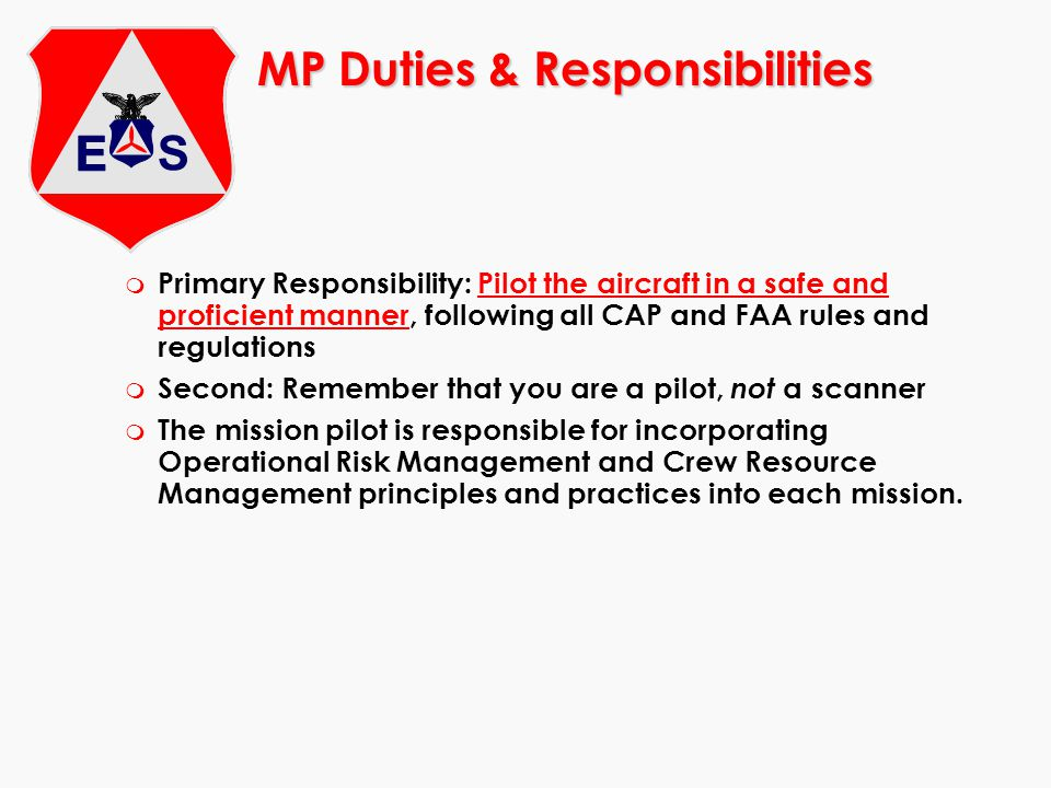 m Primary Responsibility: Pilot the aircraft in a safe and proficient manner, following all CAP and FAA rules and regulations m Second: Remember that