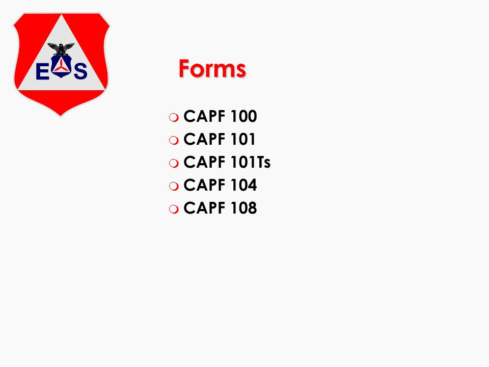 Forms 104 and 108 m CAPF 104 Mission Flight Plan / Briefing / Debriefing Form CAPR 60-3 Requirement Completed for each mission sortie Clear and legible m CAPF 108 CAP Payment / Reimbursement Document for Aviation / Automotive / Miscellaneous Expenses CAPR 173-3 Use current form (Previous editions are obsolete) Completed for each mission File within 30 days after mission completion Complete, accurate and legible