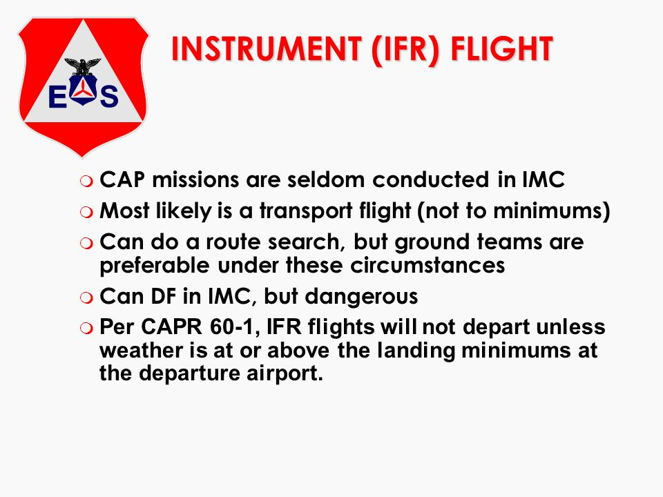 INSTRUMENT (IFR) FLIGHT m CAP missions are seldom conducted in IMC m Most likely is a transport flight (not to minimums) m Can do a route search, but