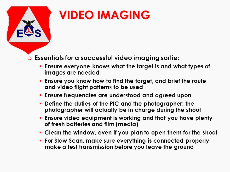 VIDEO IMAGING m Essentials for a successful video imaging sortie: Ensure everyone knows what the target is and what types of images are needed Ensure
