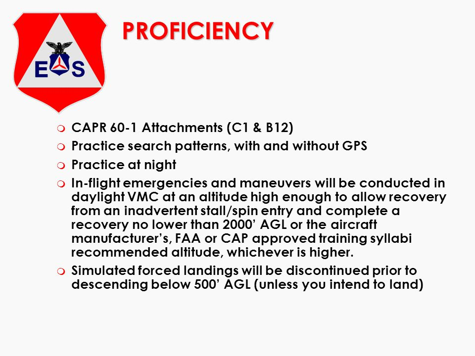 PROFICIENCY m CAPR 60-1 Attachments (C1 & B12) m Practice search patterns, with and without GPS m Practice at night m In-flight emergencies and maneuv