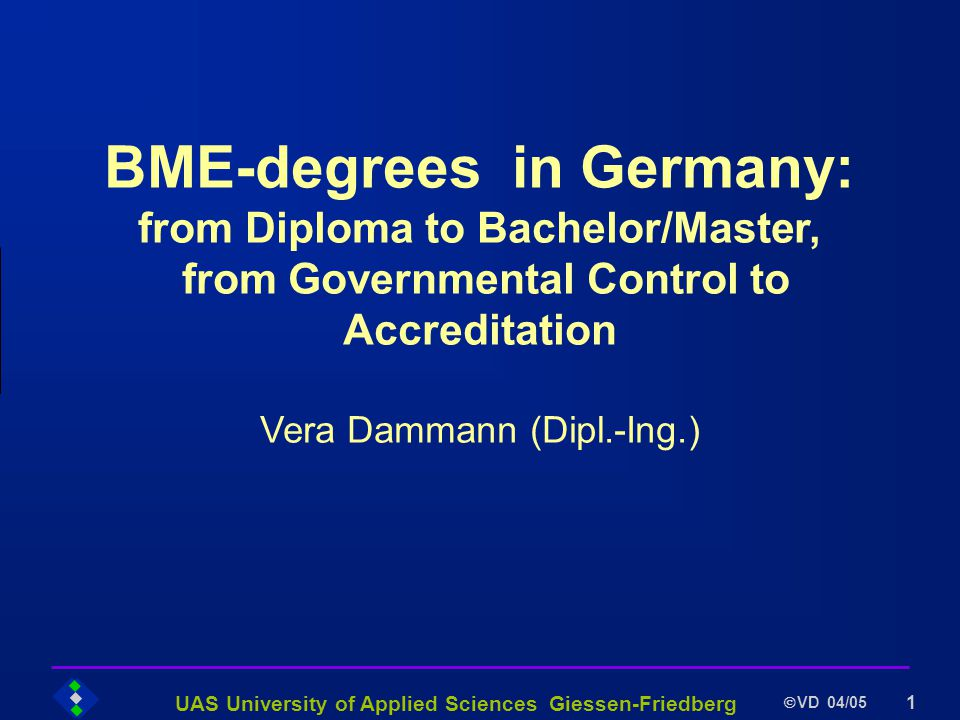 UAS University of Applied Sciences Giessen-Friedberg VD 04/05 1 BME-degrees in Germany: from Diploma to Bachelor/Master, from Governmental Control to Accreditation Vera Dammann (Dipl.-Ing.)