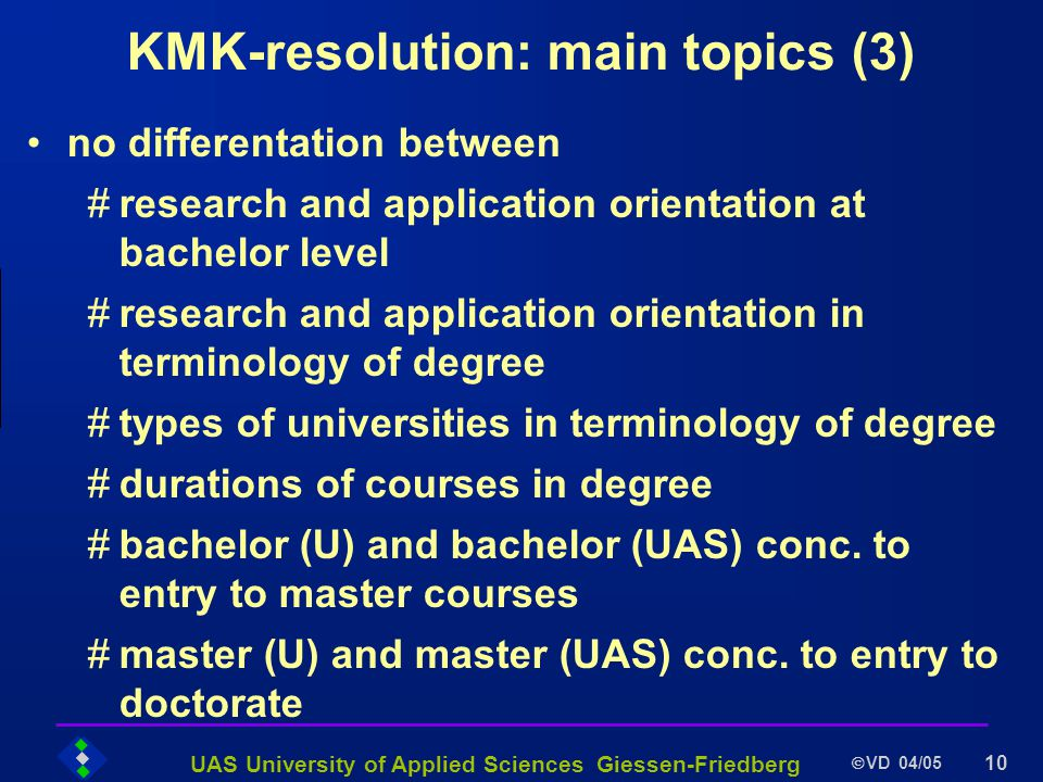 UAS University of Applied Sciences Giessen-Friedberg VD 04/05 10 KMK-resolution: main topics (3) no differentation between #research and application orientation at bachelor level #research and application orientation in terminology of degree #types of universities in terminology of degree #durations of courses in degree #bachelor (U) and bachelor (UAS) conc.