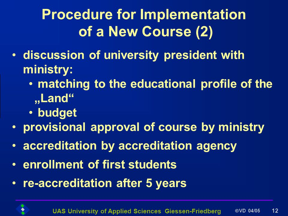 UAS University of Applied Sciences Giessen-Friedberg VD 04/05 12 Procedure for Implementation of a New Course (2) discussion of university president with ministry: matching to the educational profile of the Land budget provisional approval of course by ministry accreditation by accreditation agency enrollment of first students re-accreditation after 5 years