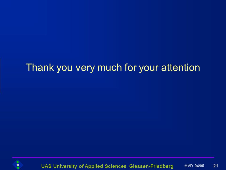 UAS University of Applied Sciences Giessen-Friedberg VD 04/05 21 Thank you very much for your attention