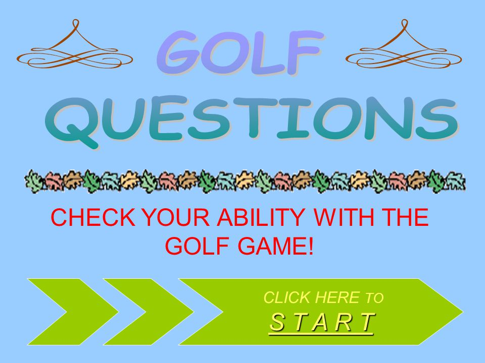 CHECK YOUR ABILITY WITH THE GOLF GAME! CLICK HERE TO S T A R T S T A R T