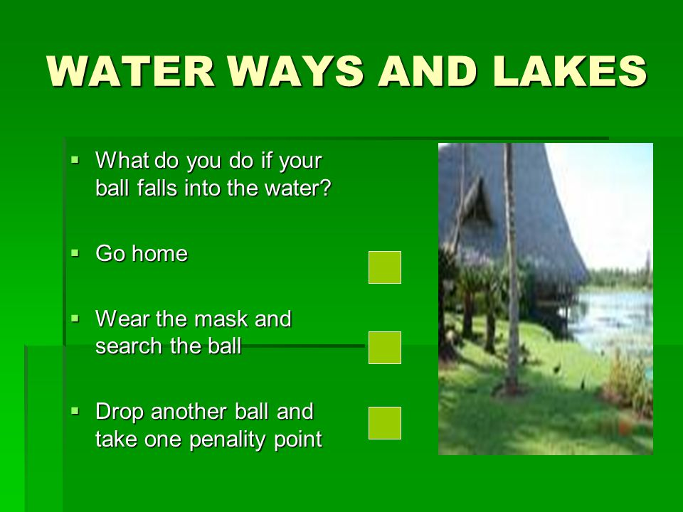 WATER WAYS AND LAKES What do you do if your ball falls into the water.