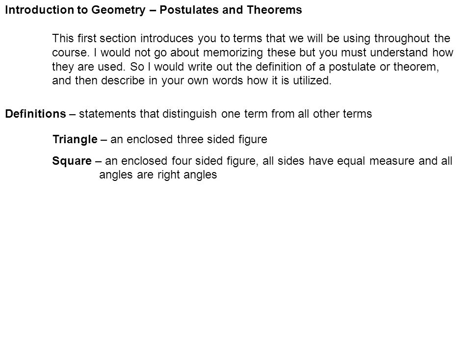 Introduction to Geometry – Postulates and Theorems This first section introduces you to terms that we will be using throughout the course. I would not
