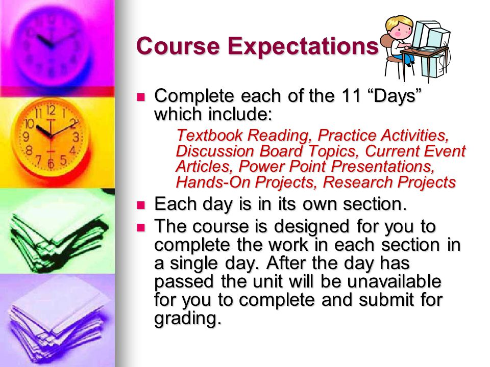 Course Expectations Complete each of the 11 Days which include: Complete each of the 11 Days which include: Textbook Reading, Practice Activities, Discussion Board Topics, Current Event Articles, Power Point Presentations, Hands-On Projects, Research Projects Each day is in its own section.