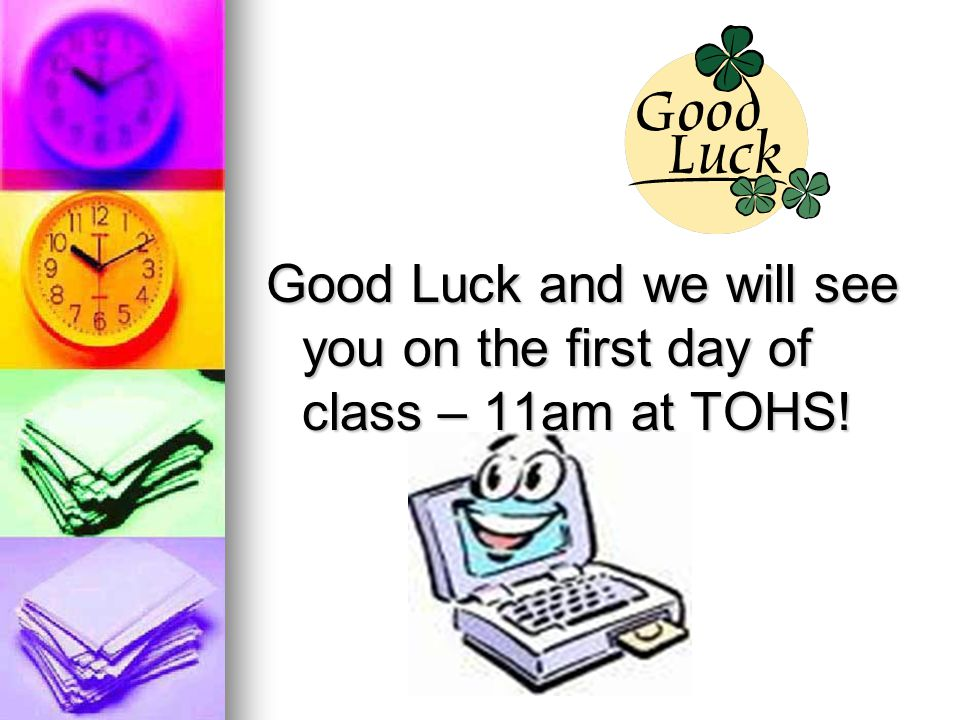 Good Luck and we will see you on the first day of class – 11am at TOHS!