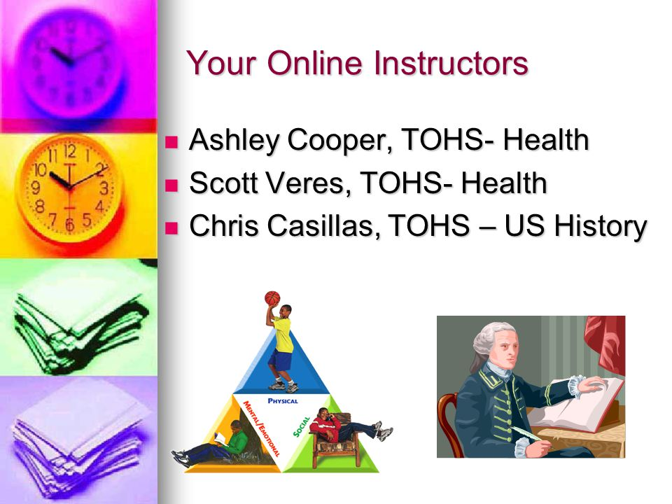 Your Online Instructors Ashley Cooper, TOHS- Health Ashley Cooper, TOHS- Health Scott Veres, TOHS- Health Scott Veres, TOHS- Health Chris Casillas, TOHS – US History Chris Casillas, TOHS – US History