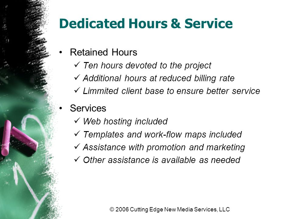© 2006 Cutting Edge New Media Services, LLC Dedicated Hours & Service Retained Hours Ten hours devoted to the project Additional hours at reduced bill