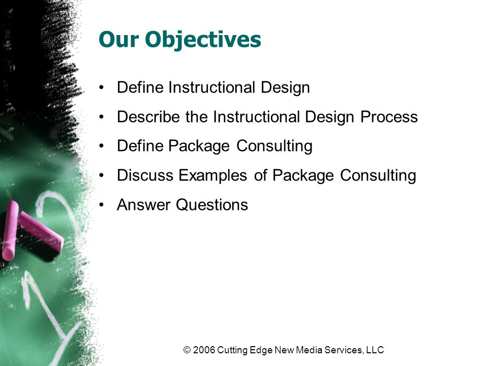 © 2006 Cutting Edge New Media Services, LLC Instructional Design The process of defining What needs to be learned How it will be taught How results will be evaluated Using a structured approach Analyze learning needs Design the course model Develop the course content Implement the course Evaluate the outcomes