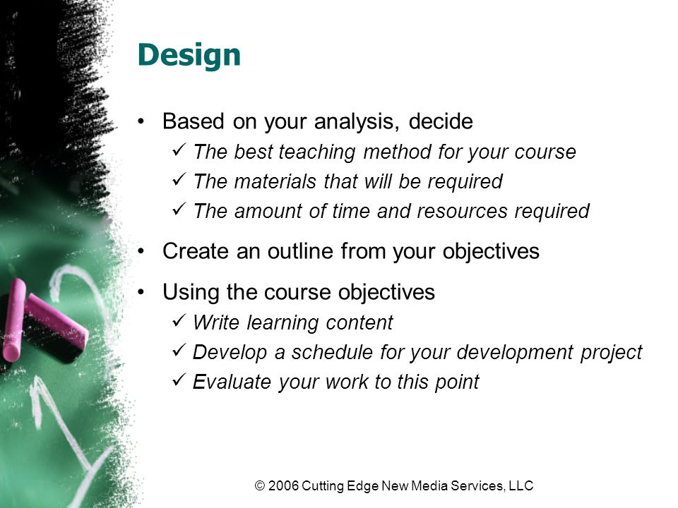 © 2006 Cutting Edge New Media Services, LLC Development Import your learning content Upload to Learning Management System Import into your book template Import into your PowerPoint or other software Edit the content Test functionality If the content uses software such as PowerPoint or Flash, test to make sure it works If the content is text based (such as a book), do an initial editorial review to ensure all material is present