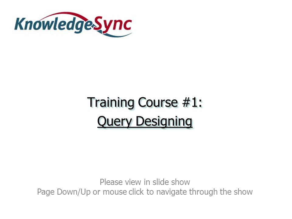 Training Course #1: Query Designing Training Course #1: Query Designing Please view in slide show Page Down/Up or mouse click to navigate through the show