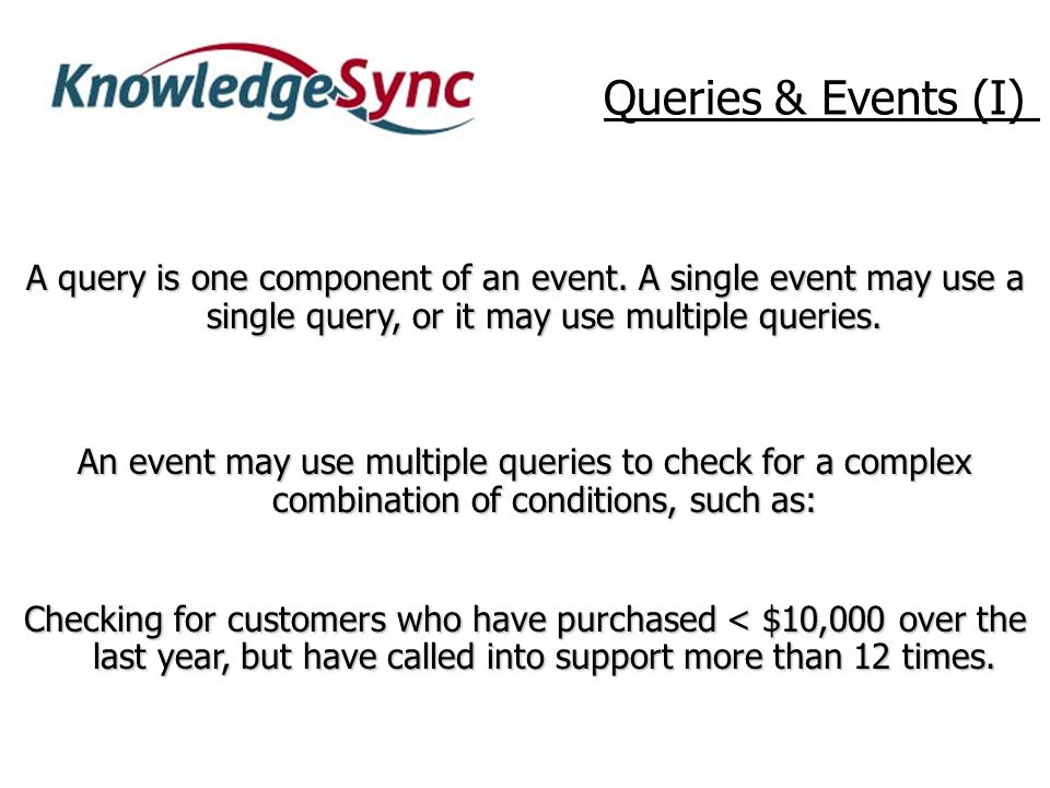 An event may use multiple queries to check for a complex combination of conditions, such as: Checking for customers who have purchased < $10,000 over the last year, but have called into support more than 12 times.