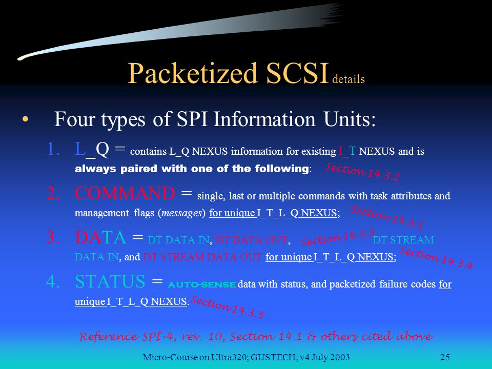 Micro-Course on Ultra320; GUSTECH; v4 July 200325 Packetized SCSI details Four types of SPI Information Units: 1.L_Q = contains L_Q NEXUS information for existing I_T NEXUS and is always paired with one of the following : 2.COMMAND = single, last or multiple commands with task attributes and management flags (messages) for unique I_T_L_Q NEXUS; 3.DATA = DT DATA IN, DT DATA OUT, DT STREAM DATA IN, and DT STREAM DATA OUT for unique I_T_L_Q NEXUS; 4.STATUS = auto-sense data with status, and packetized failure codes for unique I_T_L_Q NEXUS.