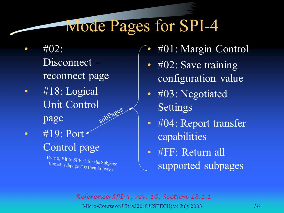 Micro-Course on Ultra320; GUSTECH; v4 July 200336 Mode Pages for SPI-4 #02: Disconnect – reconnect page #18: Logical Unit Control page #19: Port Control page #01: Margin Control #02: Save training configuration value #03: Negotiated Settings #04: Report transfer capabilities #FF: Return all supported subpages Reference SPI-4, rev.