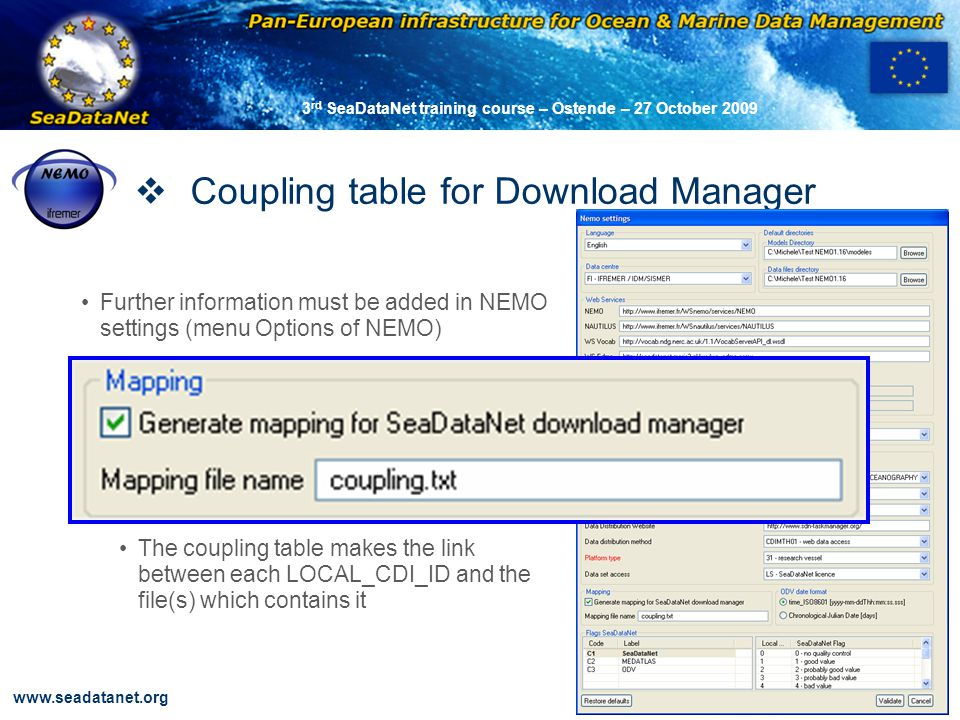 OBSERVATIONS & PRÉVISIONS CÔTIÈRES 42 www.seadatanet.org 3 rd SeaDataNet training course – Ostende – 27 October 2009 Coupling table for Download Manager Further information must be added in NEMO settings (menu Options of NEMO) The coupling table makes the link between each LOCAL_CDI_ID and the file(s) which contains it