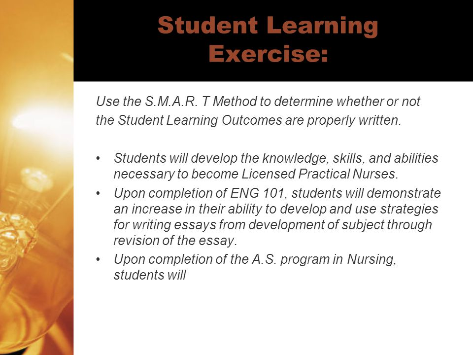 Student Learning Exercise: Use the S.M.A.R. T Method to determine whether or not the Student Learning Outcomes are properly written. Students will dev