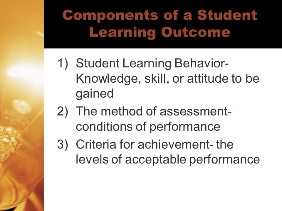 Components of a Student Learning Outcome 1)Student Learning Behavior- Knowledge, skill, or attitude to be gained 2)The method of assessment- condition