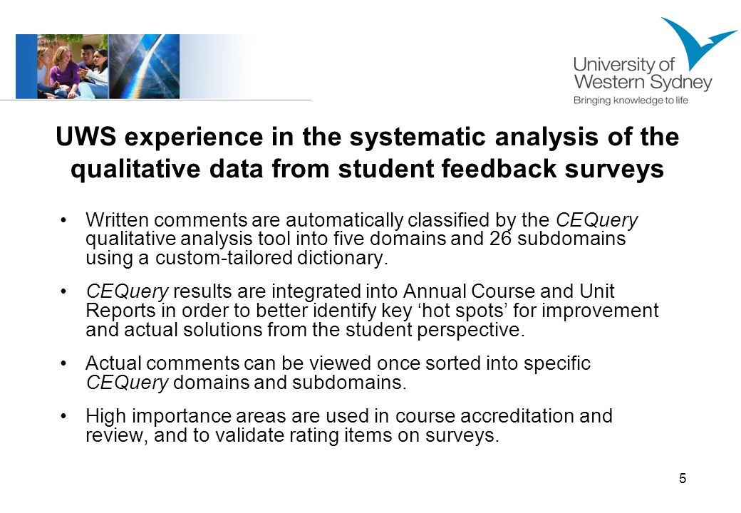 6 Comparative analysis of qualitative data from three key student surveys Survey 1: Covers total university experience; sample – 3,492 current students; 9,410 written comments Survey 2: The national CEQ covers graduate experience of the course just completed; sample – 2,734 respondents; 4,213 written comments Survey 3: Evaluates individual subjects each time they are offered; sample – about 200,000 students each year; 94,803 written comments