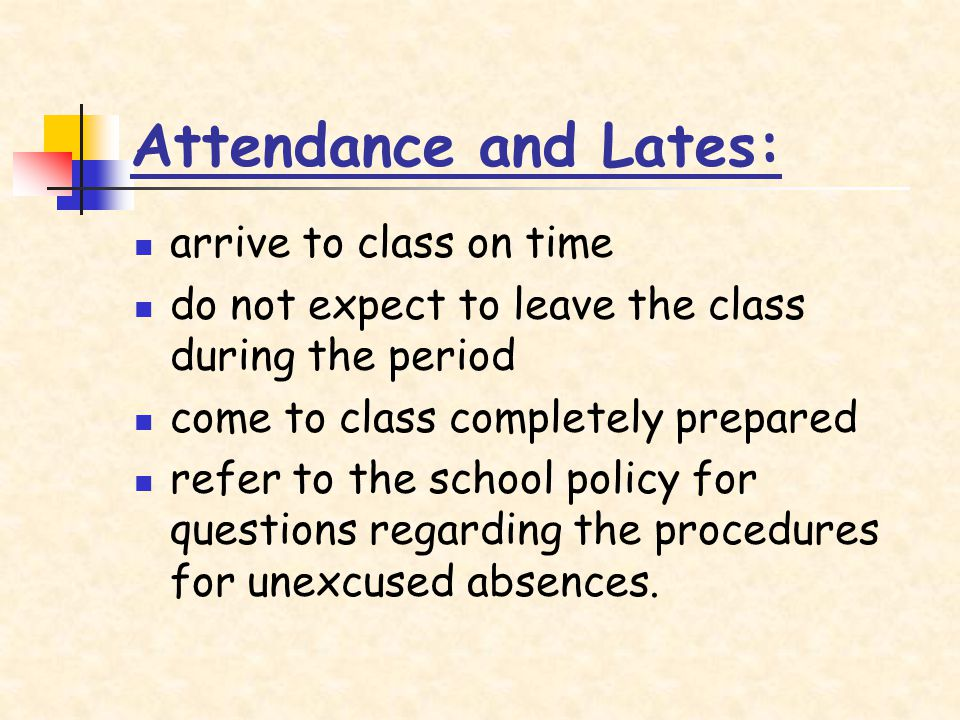 Attendance and Lates: arrive to class on time do not expect to leave the class during the period come to class completely prepared refer to the school policy for questions regarding the procedures for unexcused absences.