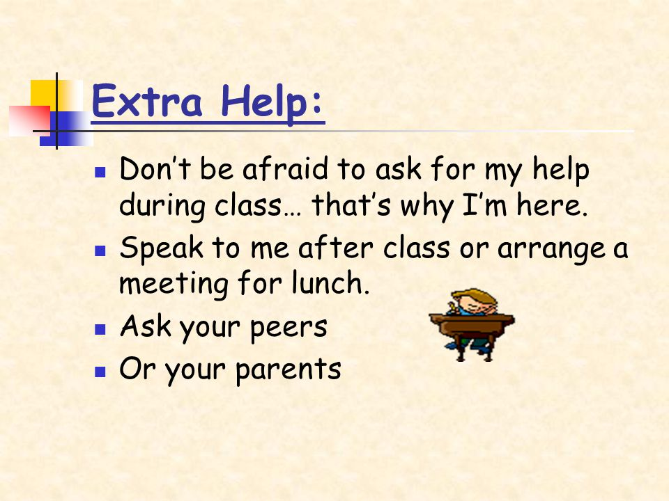 Extra Help: Dont be afraid to ask for my help during class… thats why Im here.