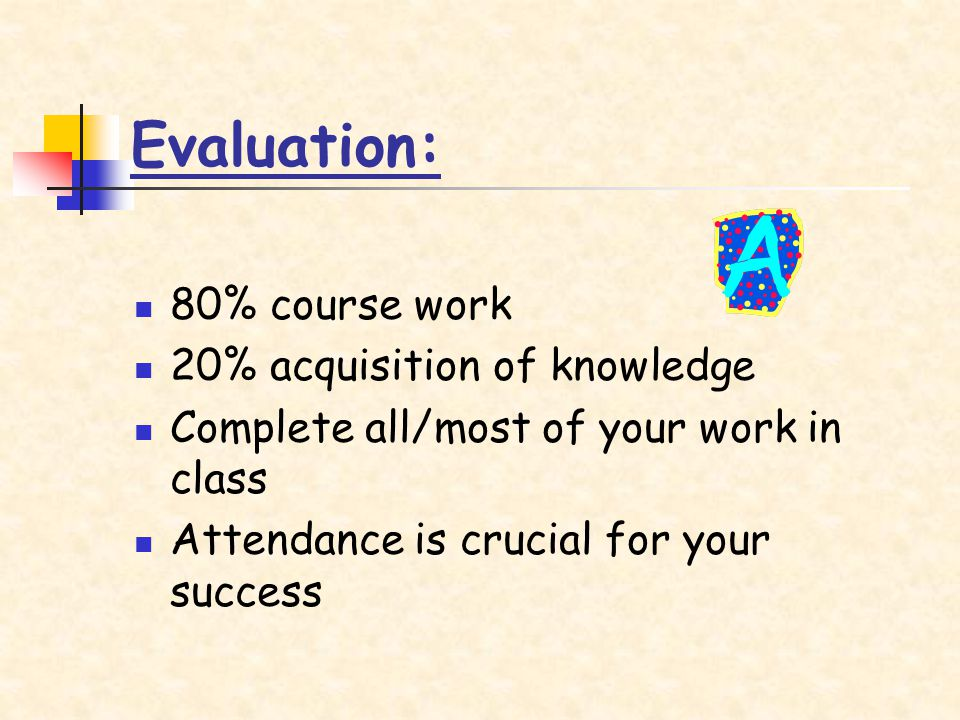 Evaluation: 80% course work 20% acquisition of knowledge Complete all/most of your work in class Attendance is crucial for your success