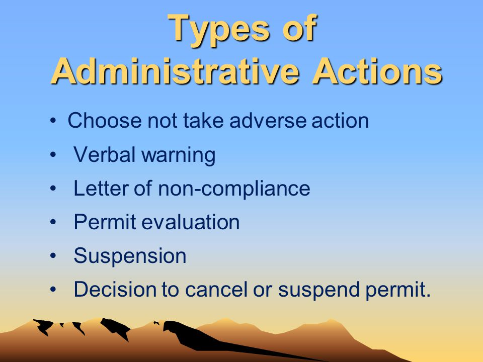 Types of Administrative Actions Choose not take adverse action Verbal warning Letter of non-compliance Permit evaluation Suspension Decision to cancel