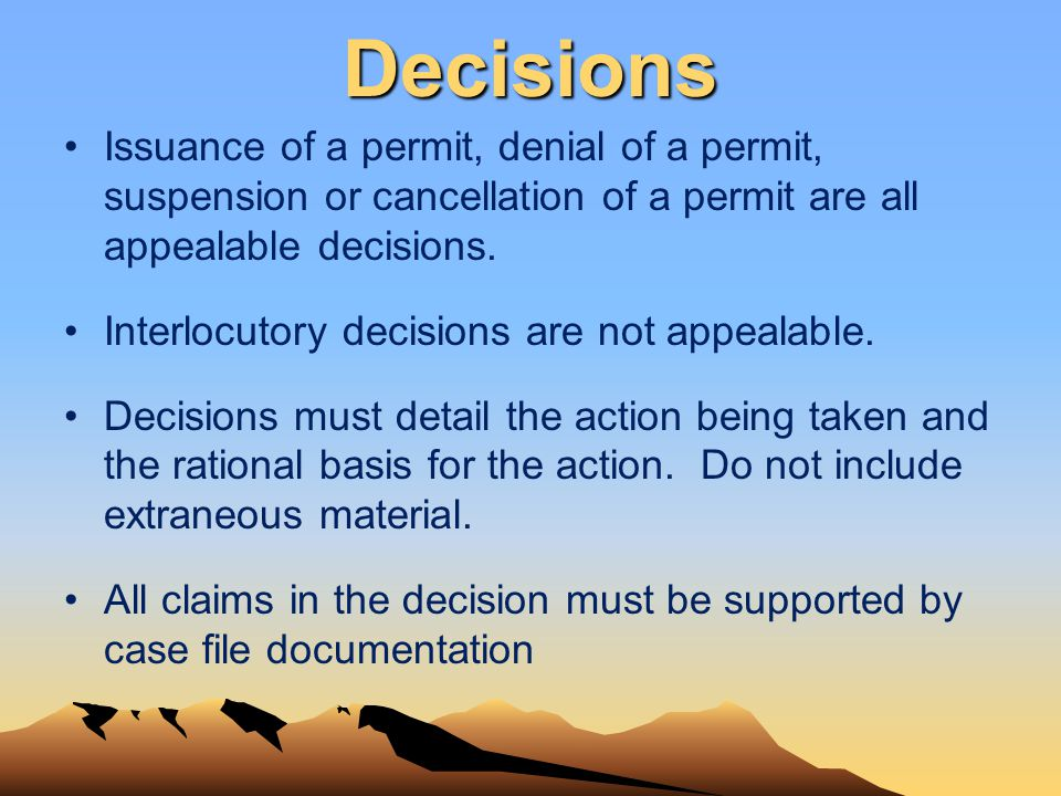 Decisions Issuance of a permit, denial of a permit, suspension or cancellation of a permit are all appealable decisions. Interlocutory decisions are n