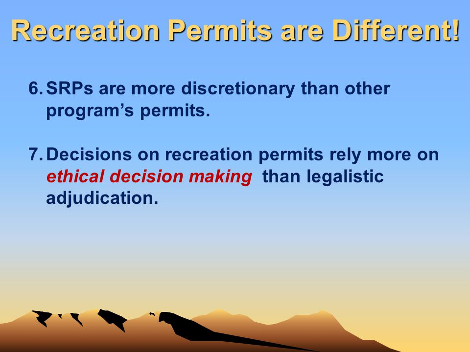 Recreation Permits are Different! 6.SRPs are more discretionary than other programs permits. 7.Decisions on recreation permits rely more on ethical de