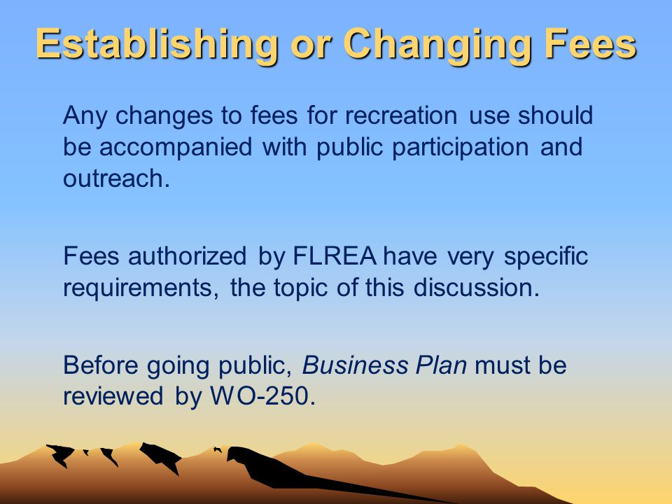 Establishing or Changing Fees Any changes to fees for recreation use should be accompanied with public participation and outreach. Fees authorized by