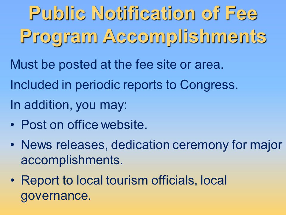 Public Notification of Fee Program Accomplishments Must be posted at the fee site or area. Included in periodic reports to Congress. In addition, you