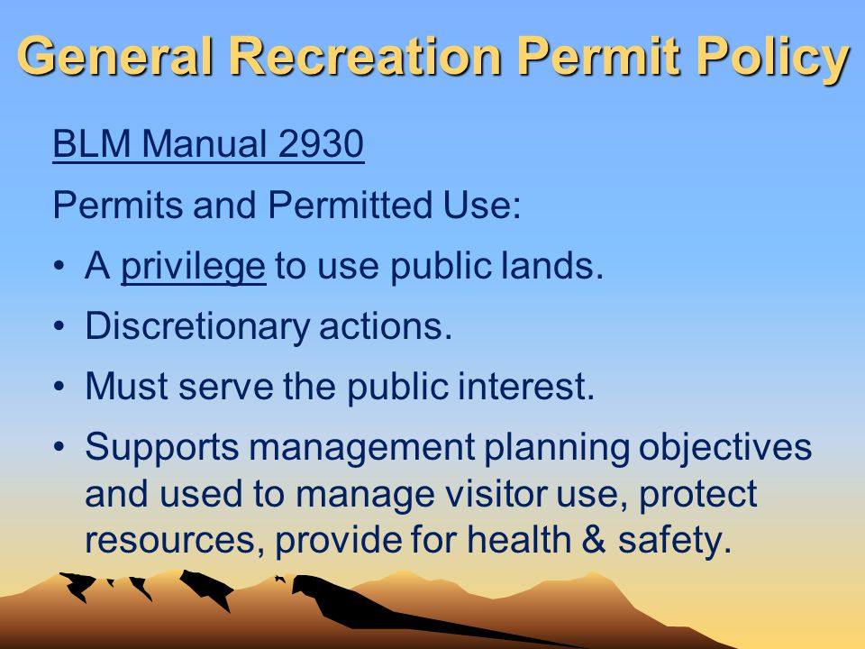 General Recreation Permit Policy BLM Manual 2930 Permits and Permitted Use: A privilege to use public lands. Discretionary actions. Must serve the pub