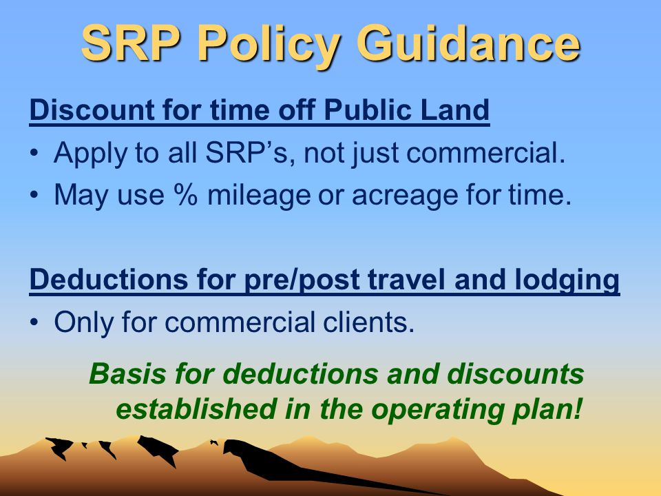 SRP Policy Guidance Discount for time off Public Land Apply to all SRPs, not just commercial. May use % mileage or acreage for time. Deductions for pr