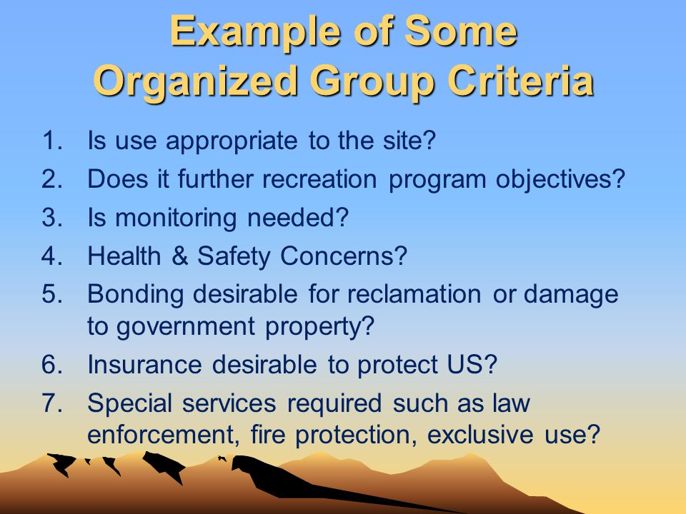 Example of Some Organized Group Criteria 1.Is use appropriate to the site? 2.Does it further recreation program objectives? 3.Is monitoring needed? 4.