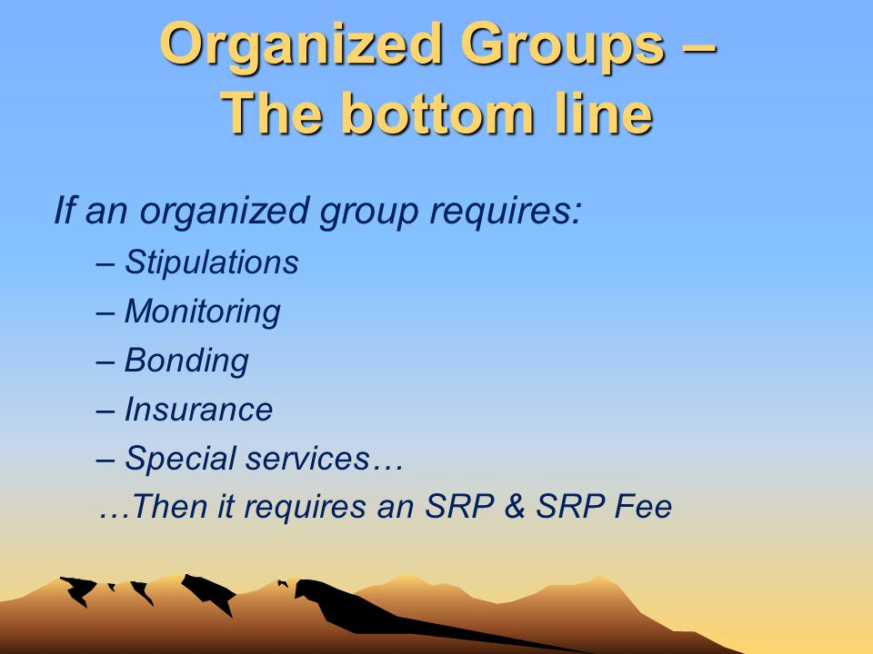 Organized Groups – The bottom line If an organized group requires: –Stipulations –Monitoring –Bonding –Insurance –Special services… …Then it requires