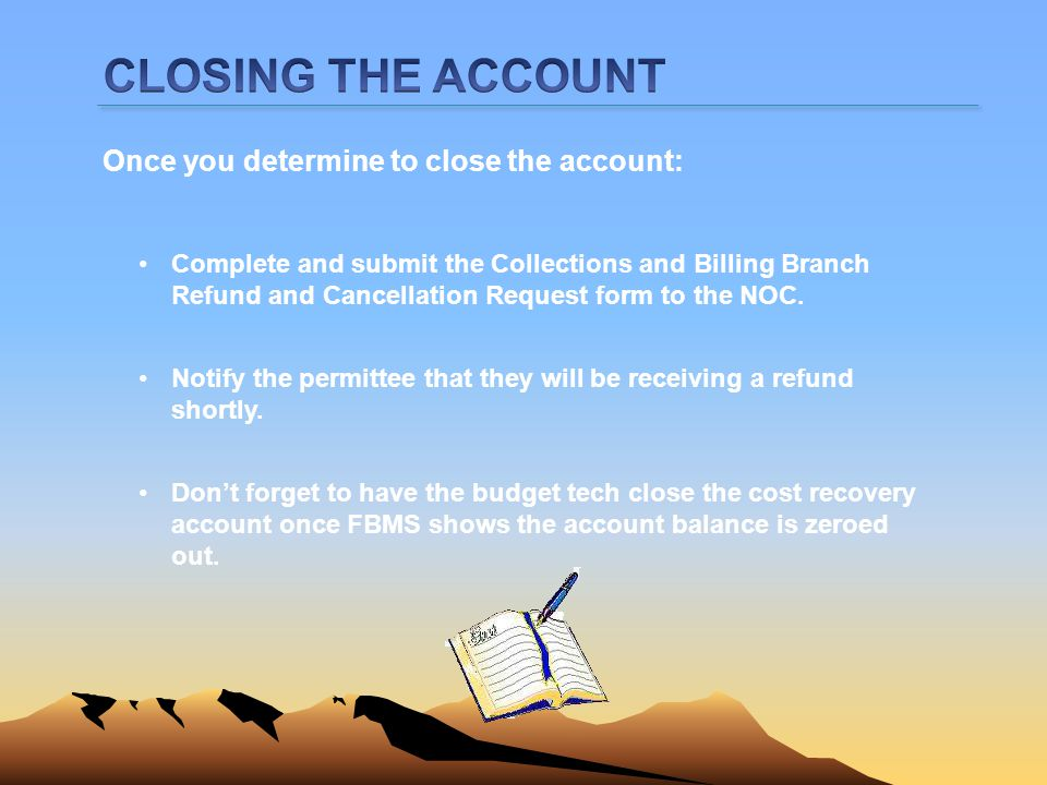 Once you determine to close the account: Complete and submit the Collections and Billing Branch Refund and Cancellation Request form to the NOC. Dont