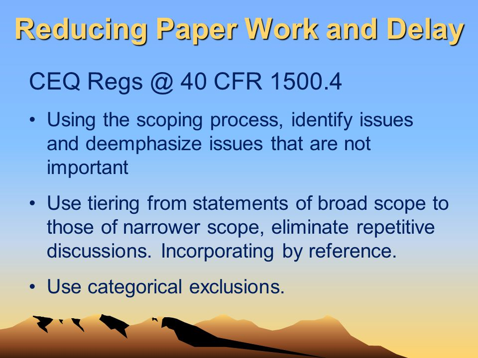 Reducing Paper Work and Delay CEQ Regs @ 40 CFR 1500.4 Using the scoping process, identify issues and deemphasize issues that are not important Use ti