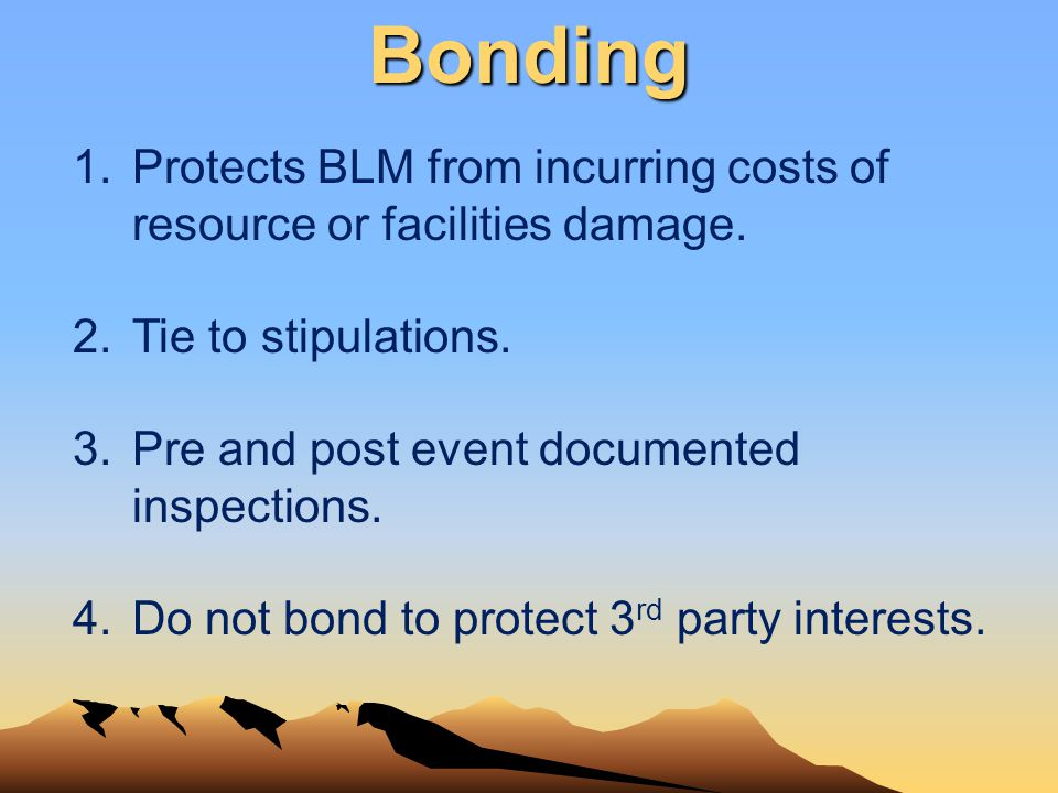 1.Protects BLM from incurring costs of resource or facilities damage. 2.Tie to stipulations. 3.Pre and post event documented inspections. 4.Do not bon