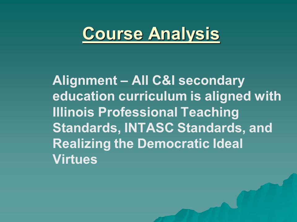 Course Analysis Alignment – All C&I secondary education curriculum is aligned with Illinois Professional Teaching Standards, INTASC Standards, and Realizing the Democratic Ideal Virtues