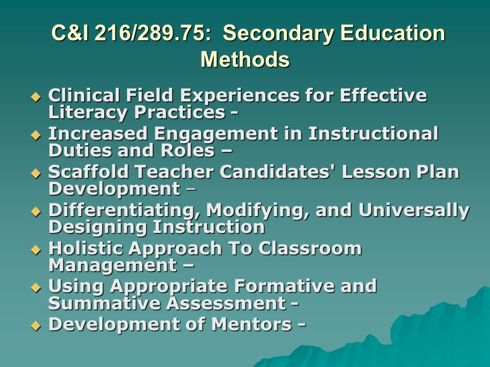 C&I 216/289.75: Secondary Education Methods C&I 216/289.75: Secondary Education Methods Clinical Field Experiences for Effective Literacy Practices - Clinical Field Experiences for Effective Literacy Practices - Increased Engagement in Instructional Duties and Roles – Increased Engagement in Instructional Duties and Roles – Scaffold Teacher Candidates Lesson Plan Development – Scaffold Teacher Candidates Lesson Plan Development – Differentiating, Modifying, and Universally Designing Instruction Differentiating, Modifying, and Universally Designing Instruction Holistic Approach To Classroom Management – Holistic Approach To Classroom Management – Using Appropriate Formative and Summative Assessment - Using Appropriate Formative and Summative Assessment - Development of Mentors - Development of Mentors -
