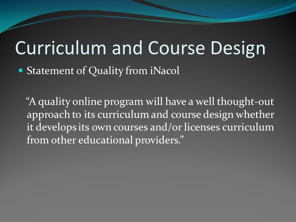 Curriculum and Course Design Statement of Quality from iNacol A quality online program will have a well thought-out approach to its curriculum and course design whether it develops its own courses and/or licenses curriculum from other educational providers.