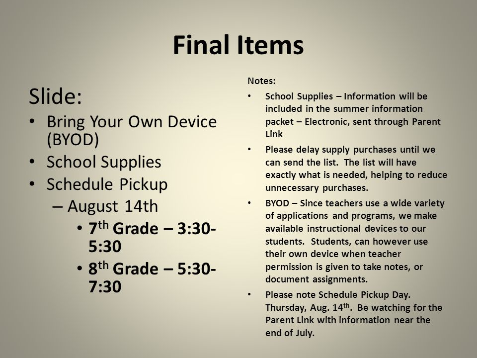 Final Items Slide: Bring Your Own Device (BYOD) School Supplies Schedule Pickup – August 14th 7 th Grade – 3:30- 5:30 8 th Grade – 5:30- 7:30 Notes: School Supplies – Information will be included in the summer information packet – Electronic, sent through Parent Link Please delay supply purchases until we can send the list.
