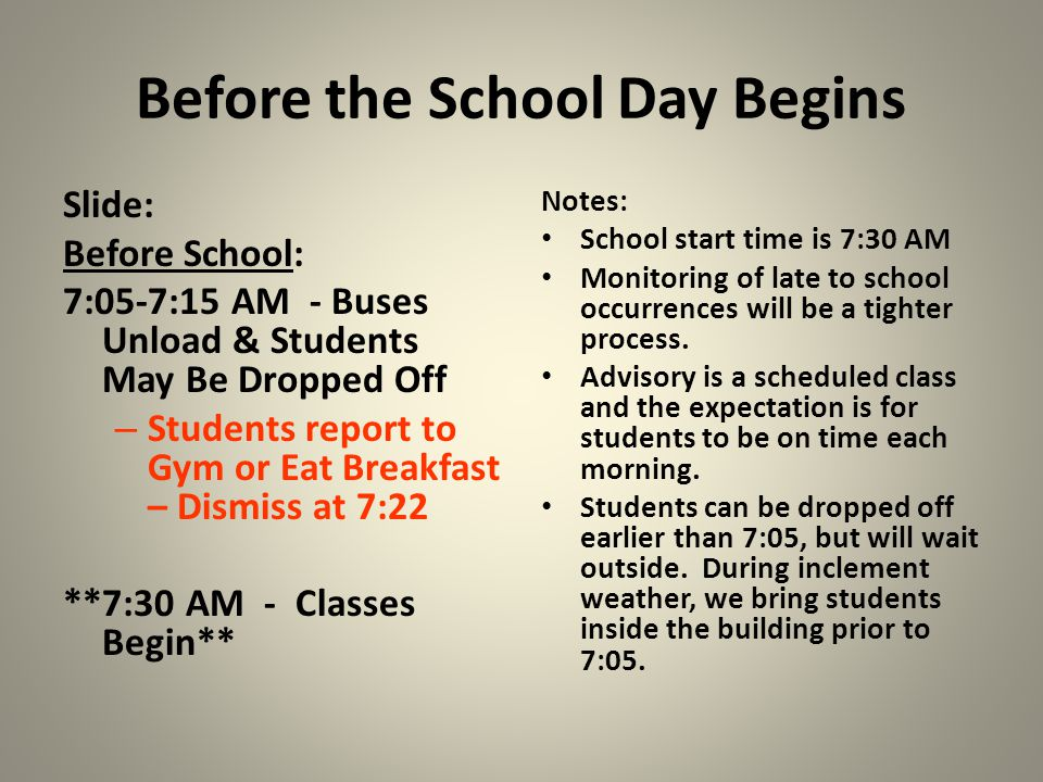 Before the School Day Begins Slide: Before School: 7:05-7:15 AM - Buses Unload & Students May Be Dropped Off – Students report to Gym or Eat Breakfast – Dismiss at 7:22 **7:30 AM - Classes Begin** Notes: School start time is 7:30 AM Monitoring of late to school occurrences will be a tighter process.