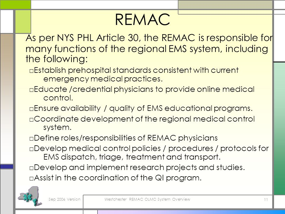 Sep 2006 VersionWestchester REMAC OLMC System Overview 11 REMAC As per NYS PHL Article 30, the REMAC is responsible for many functions of the regional EMS system, including the following: Establish prehospital standards consistent with current emergency medical practices.