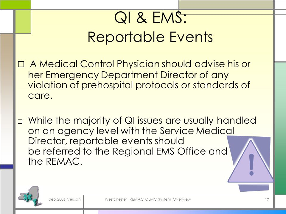 Sep 2006 VersionWestchester REMAC OLMC System Overview 17 QI & EMS: Reportable Events A Medical Control Physician should advise his or her Emergency Department Director of any violation of prehospital protocols or standards of care.