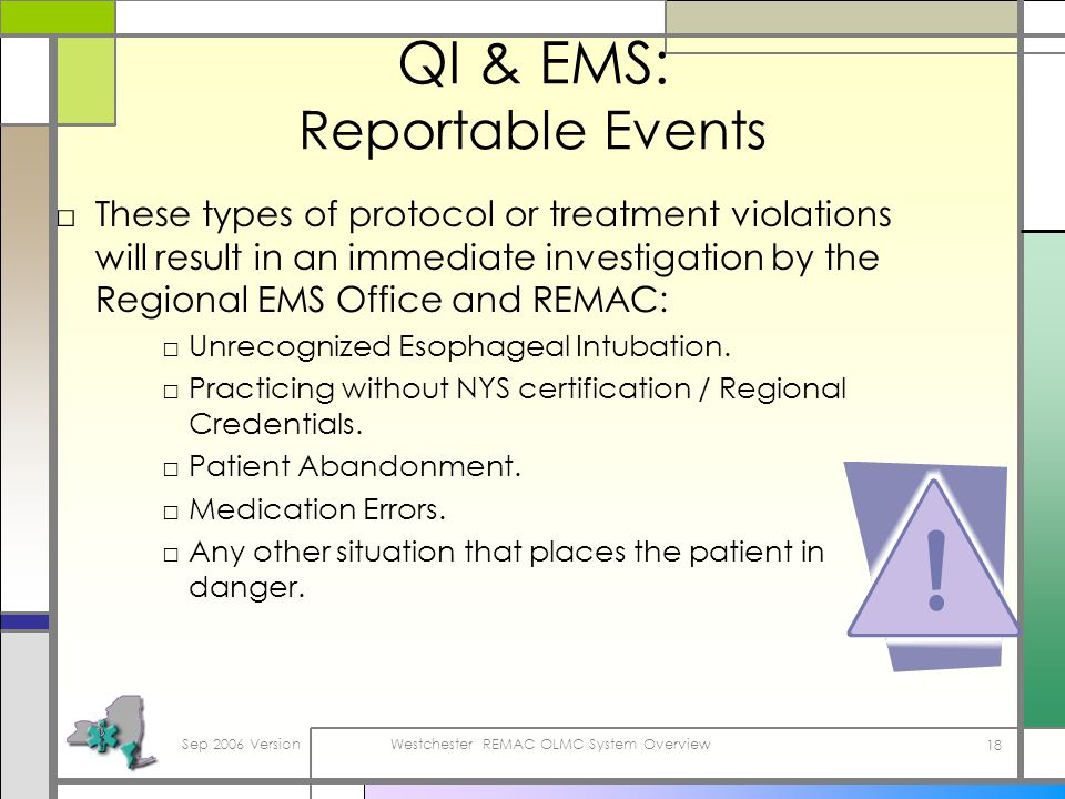 Sep 2006 VersionWestchester REMAC OLMC System Overview 18 QI & EMS: Reportable Events These types of protocol or treatment violations will result in an immediate investigation by the Regional EMS Office and REMAC: Unrecognized Esophageal Intubation.