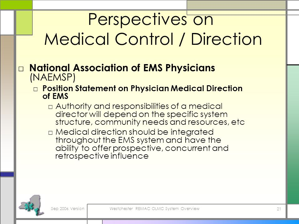 Sep 2006 VersionWestchester REMAC OLMC System Overview 21 Perspectives on Medical Control / Direction National Association of EMS Physicians (NAEMSP) Position Statement on Physician Medical Direction of EMS Authority and responsibilities of a medical director will depend on the specific system structure, community needs and resources, etc Medical direction should be integrated throughout the EMS system and have the ability to offer prospective, concurrent and retrospective influence